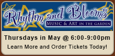 Rhythm and Blooms - Thursdays in May @ 6:00-9:00pm. Learn more and order tickets today!